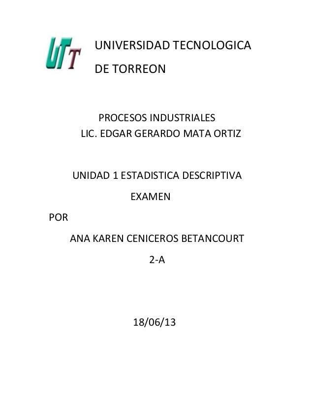UNIVERSIDAD TECNOLOGICADE TORREONPROCESOS INDUSTRIALESLIC. EDGAR GERARDO MATA ORTIZUNIDAD 1 ESTADISTICA DESCRIPTIVAEXAMENP...