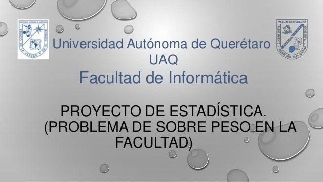 Universidad Autónoma de Querétaro UAQ  Facultad de Informática PROYECTO DE ESTADÍSTICA. (PROBLEMA DE SOBRE PESO EN LA FACU...