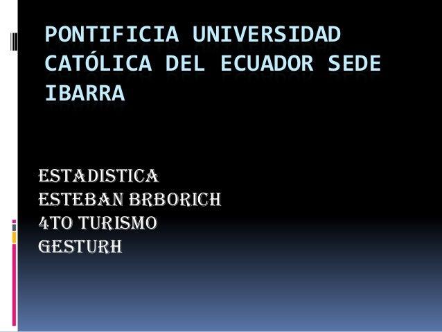 PONTIFICIA UNIVERSIDAD CATÓLICA DEL ECUADOR SEDE IBARRA Estadistica Esteban Brborich 4to Turismo Gesturh