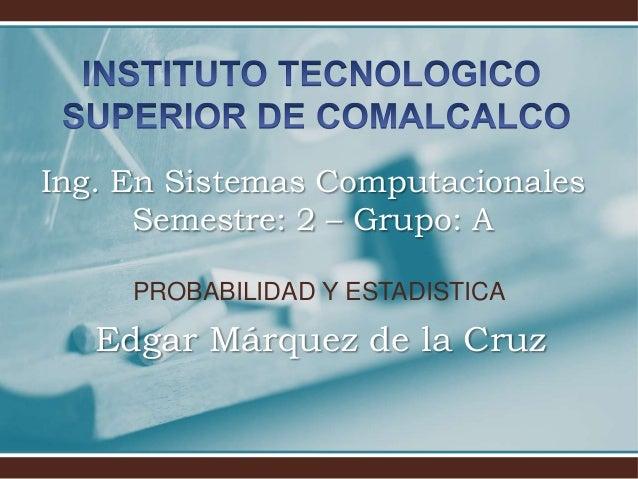 PROBABILIDAD Y ESTADISTICA Edgar Márquez de la Cruz Ing. En Sistemas Computacionales Semestre: 2 – Grupo: A