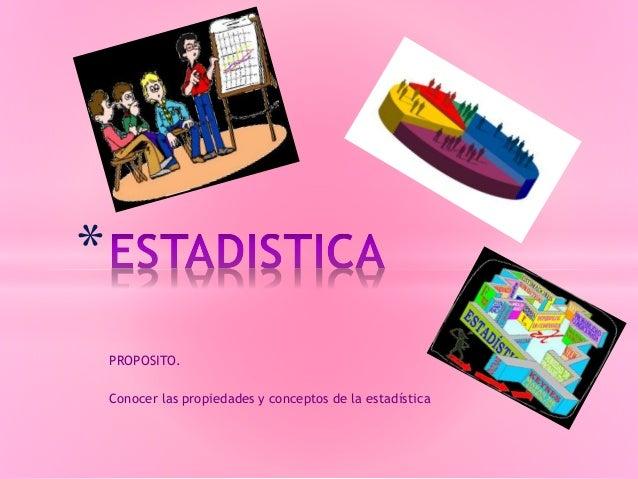 PROPOSITO. Conocer las propiedades y conceptos de la estadística *