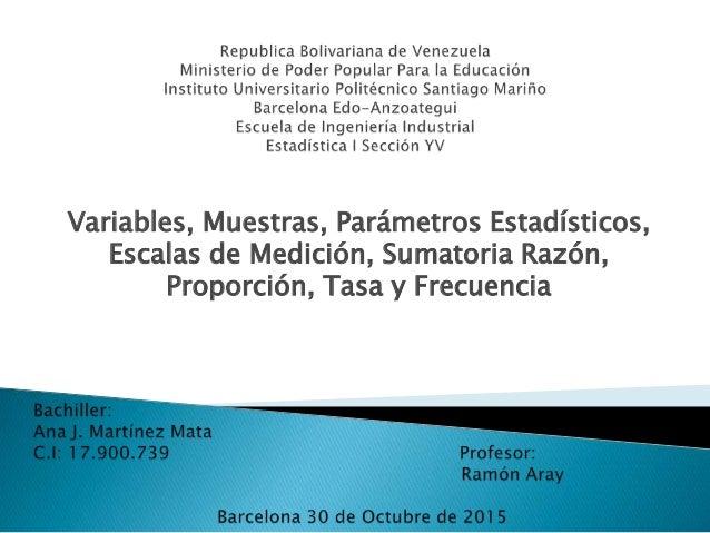 Variables, Muestras, Parámetros Estadísticos, Escalas de Medición, Sumatoria Razón, Proporción, Tasa y Frecuencia