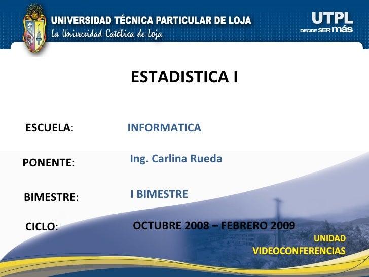 ESCUELA : PONENTE : ESTADISTICA I CICLO : INFORMATICA Ing. Carlina Rueda OCTUBRE 2008 – FEBRERO 2009 BIMESTRE : I BIMESTRE
