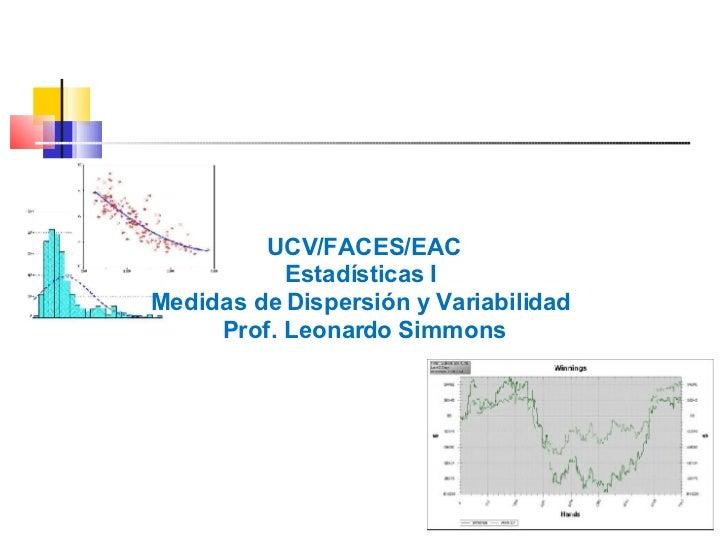 <ul><li>UCV/FACES/EAC </li></ul><ul><li>Estadísticas I  </li></ul><ul><li>Medidas de Dispersión y Variabilidad  </li></ul>...