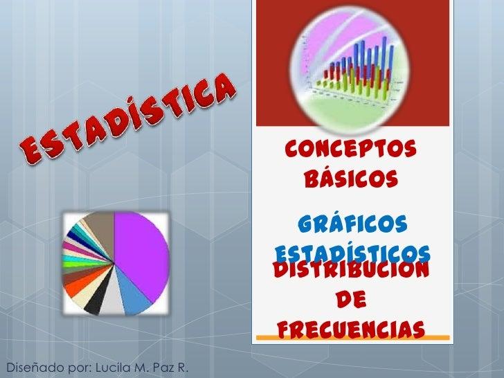 ESTADÍSTICA<br />Conceptos Básicos<br />Gráficos Estadísticos<br />Distribución de Frecuencias<br />Diseñado por: Lucila M...