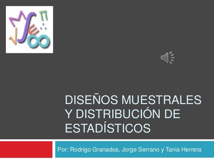DISEÑOS MUESTRALES  Y DISTRIBUCIÓN DE  ESTADÍSTICOSPor: Rodrigo Granados, Jorge Serrano y Tania Herrera