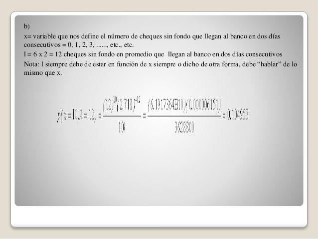 b) x= variable que nos define el número de cheques sin fondo que llegan al banco en dos días consecutivos = 0, 1, 2, 3, .....