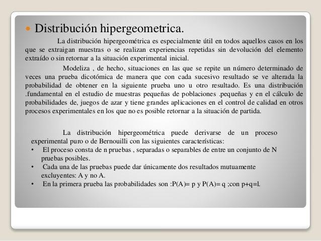  Distribución hipergeometrica. La distribución hipergeométrica es especialmente útil en todos aquellos casos en los que s...