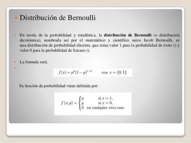  Distribución de Bernoulli  En teoría de la probabilidad y estadística, la distribución de Bernoulli (o distribución dic...