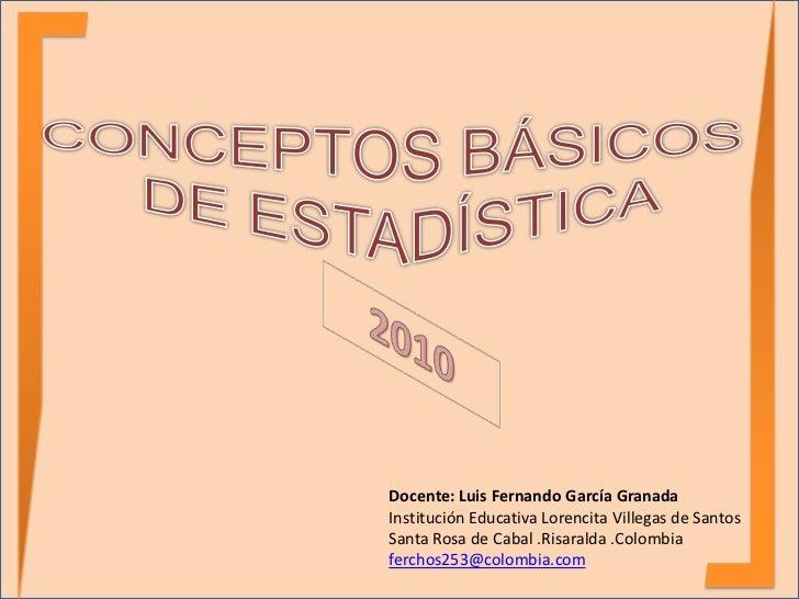CONCEPTOS BÁSICOS <br />DE ESTADÍSTICA<br />2010<br />Docente: Luis Fernando García Granada<br />Institución Educativa Lor...