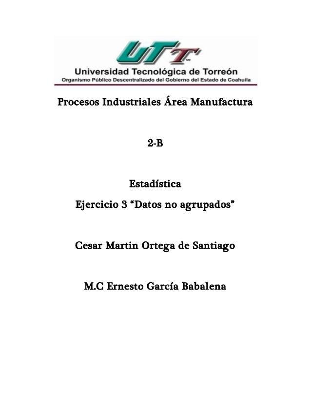 """Procesos Industriales Área Manufactura 2-B Estadística Ejercicio 3 """"Datos no agrupados"""" Cesar Martin Ortega de Santiago M...."""