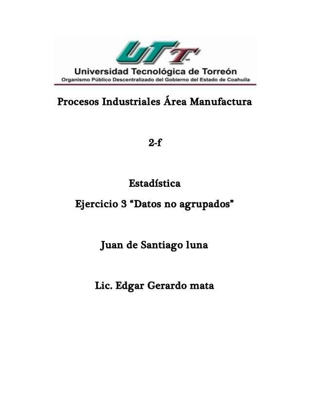 """Procesos Industriales Área Manufactura 2-f Estadística Ejercicio 3 """"Datos no agrupados"""" Juan de Santiago luna Lic. Edgar G..."""