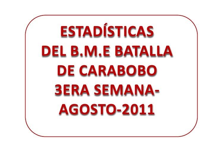 ESTADÍSTICAS<br />DEL B.M.E BATALLA DE CARABOBO <br />3ERA SEMANA-AGOSTO-2011<br />