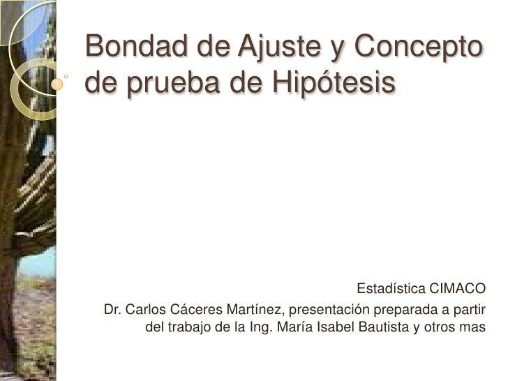 Bondad de Ajuste y Concepto de prueba de Hipótesis<br />Estadística CIMACO<br />Dr. Carlos Cáceres Martínez, presentación ...