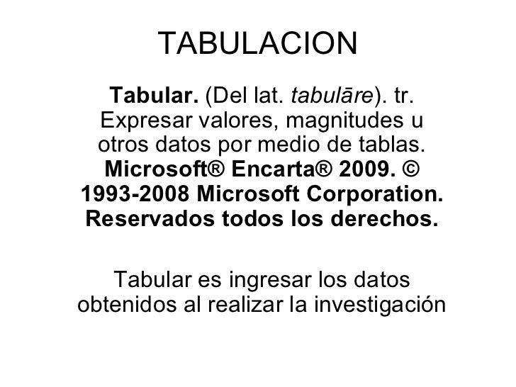 TABULACION Tabular.  (Del lat.  tabulāre ). tr. Expresar valores, magnitudes u otros datos por medio de tablas.  Microsoft...