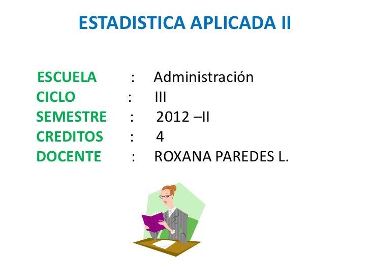 ESTADISTICA APLICADA IIESCUELA     :   AdministraciónCICLO      :    IIISEMESTRE   :    2012 –IICREDITOS   :    4DOCENTE  ...
