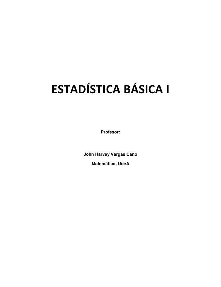 ESTADÍSTICA BÁSICA I<br />Profesor:<br />John Harvey Vargas Cano <br />Matemático, UdeA<br />INTRODUCCIÓN<br />La Estadíst...