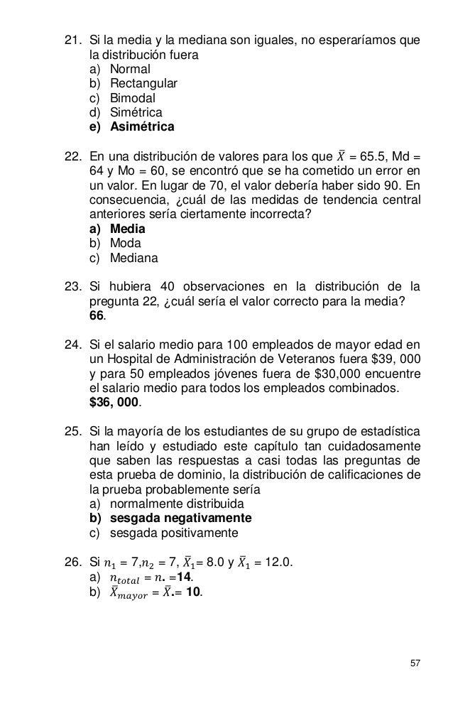 57 21. Si la media y la mediana son iguales, no esperaríamos que la distribución fuera a) Normal b) Rectangular c) Bimodal...