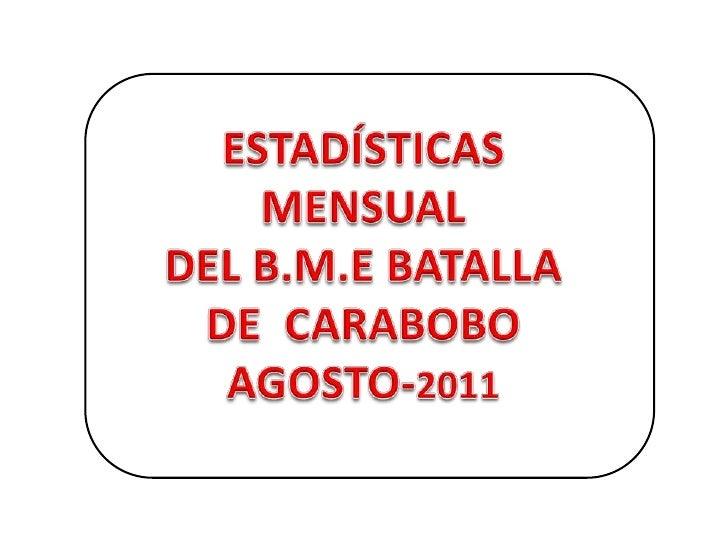 ESTADÍSTICAS MENSUAL<br />DEL B.M.E BATALLA <br />DE  CARABOBO AGOSTO-2011<br />