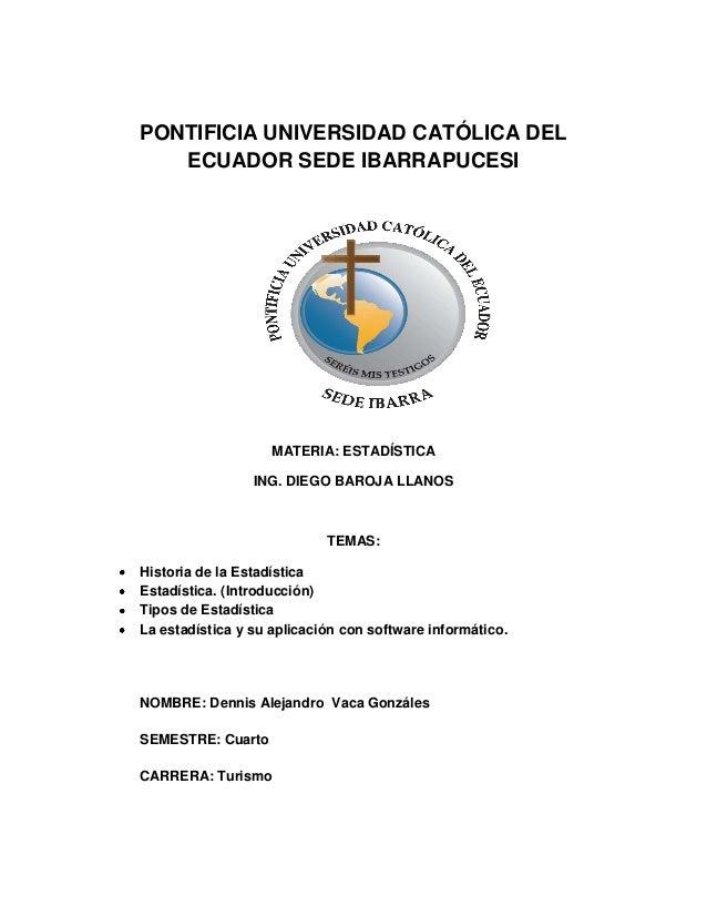 PONTIFICIA UNIVERSIDAD CATÓLICA DEL ECUADOR SEDE IBARRAPUCESI MATERIA: ESTADÍSTICA ING. DIEGO BAROJA LLANOS TEMAS: Histori...