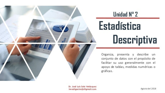 Estadística Descriptiva Organiza, presenta y describe un conjunto de datos con el propósito de facilitar su uso generalmen...
