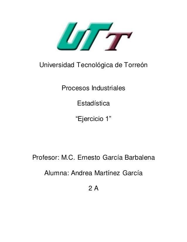 """Universidad Tecnológica de Torreón Procesos Industriales Estadística """"Ejercicio 1"""" Profesor: M.C. Ernesto García Barbalena..."""