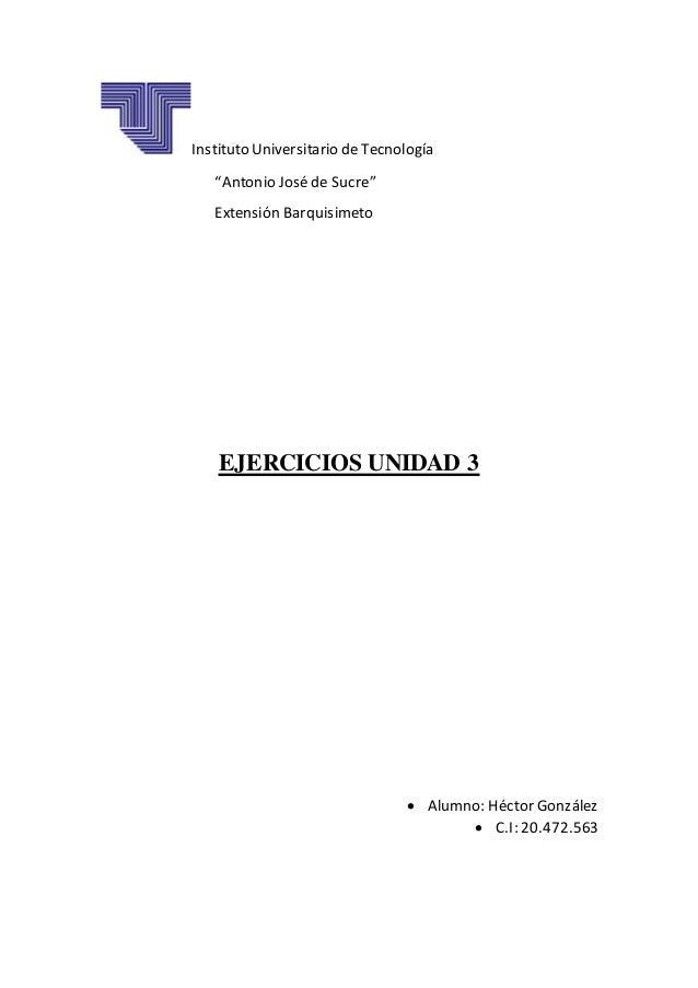"""Instituto Universitario de Tecnología """"Antonio Joséde Sucre"""" Extensión Barquisimeto EJERCICIOS UNIDAD 3  Alumno: Héctor G..."""