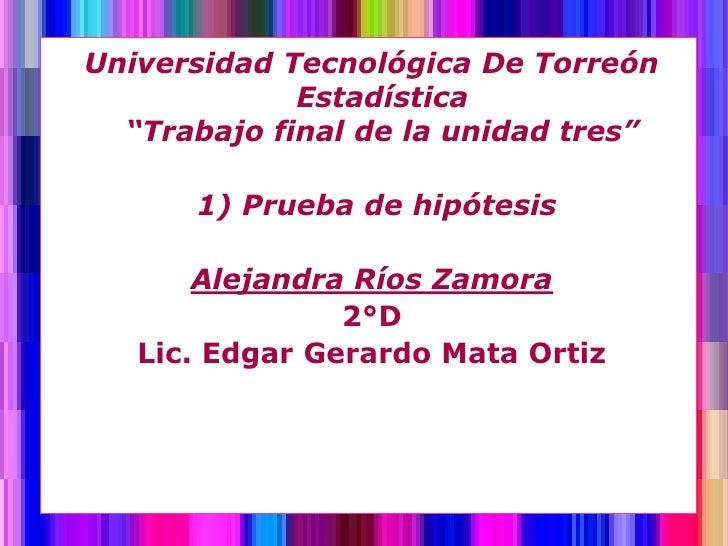 """Universidad Tecnológica De Torreón             Estadística  """"Trabajo final de la unidad tres""""      1) Prueba de hipótesis ..."""