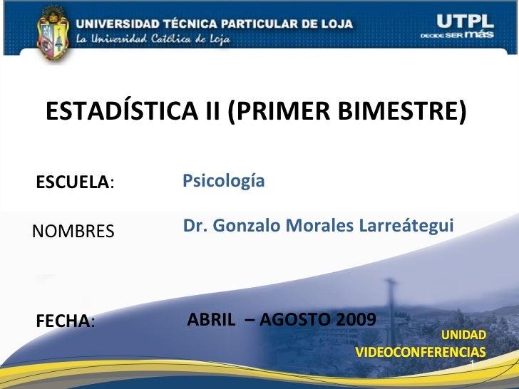 ESCUELA : NOMBRES ESTADÍSTICA II (PRIMER BIMESTRE)  FECHA : Dr. Gonzalo Morales Larreátegui ABRIL  – AGOSTO 2009 Psicología