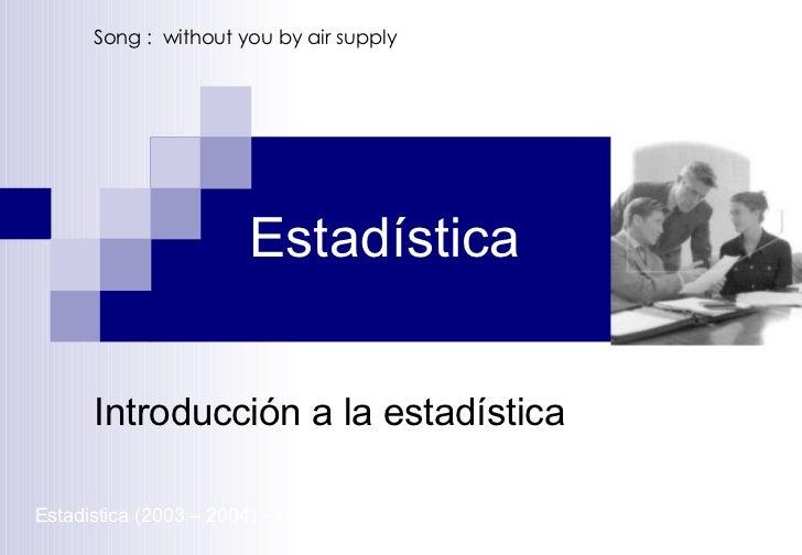 Estadística Introducción a la estadística Estadistica (2003 – 2004) – UNFV-  Song :  without you by air supply