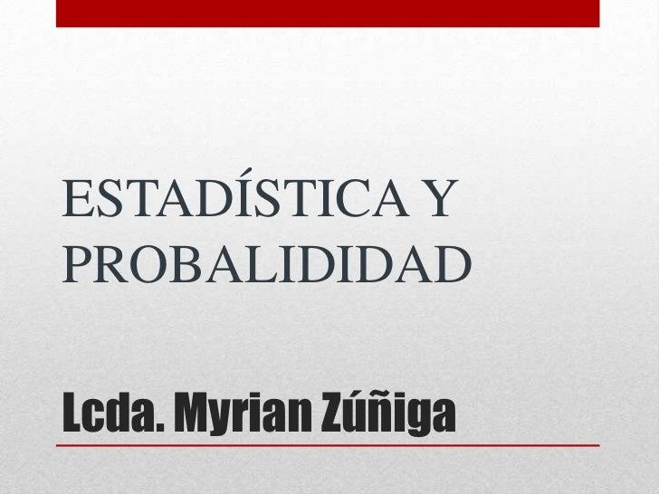 Lcda. Myrian Zúñiga<br />ESTADÍSTICA Y PROBALIDIDAD<br />