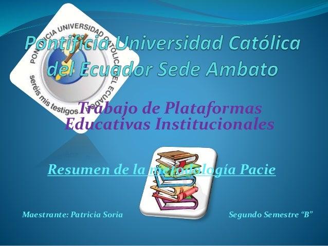 Trabajo de Plataformas Educativas Institucionales Resumen de la metodología Pacie Maestrante: Patricia Soria Segundo Semes...