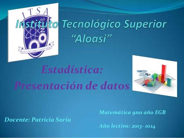 Estadística: Presentación de datos Docente: Patricia Soria Matemática 9no año EGB Año lectivo: 2013- 1014