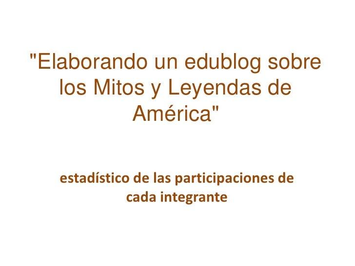 """""""Elaborando un edublog sobre los Mitos y Leyendas de América""""<br />estadístico de las participaciones de cada integrante<b..."""