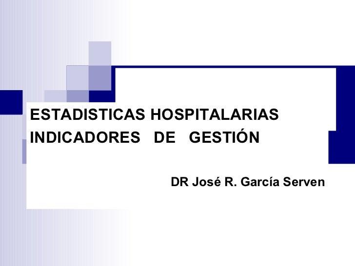ESTADISTICAS  HOSPITALARIAS ESTADISTICAS HOSPITALARIAS INDICADORES  DE  GESTIÓN DR José R. García Serven