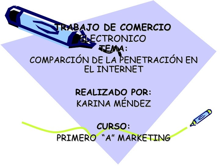 TRABAJO DE COMERCIO  ELECTRONICO TEMA: COMPARCIÓN DE LA PENETRACIÓN EN EL INTERNET REALIZADO POR: KARINA MÉNDEZ CURSO: PRI...