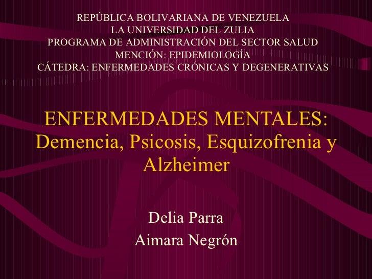 ENFERMEDADES MENTALES: Demencia, Psicosis, Esquizofrenia y Alzheimer Delia Parra Aimara Negrón REPÚBLICA BOLIVARIANA DE VE...