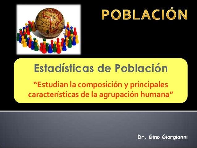 """Estadísticas de Población """"Estudian la composición y principalescaracterísticas de la agrupación humana""""                  ..."""