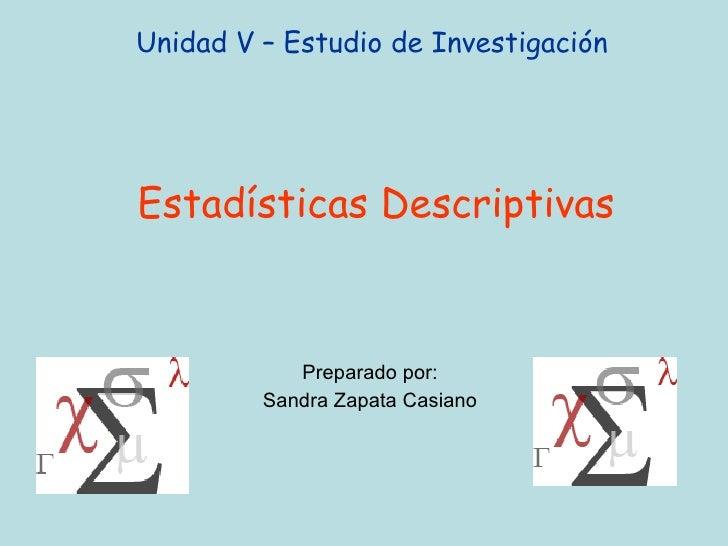 Unidad V – Estudio de Investigación  Estadísticas Descriptivas Preparado por: Sandra Zapata Casiano