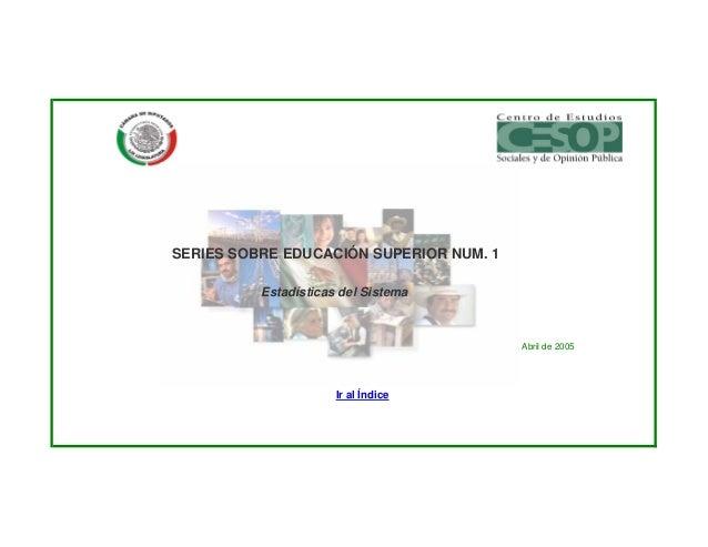 SERIES SOBRE EDUCACIÓN SUPERIOR NUM. 1          Estadísticas del Sistema                                         Abril de ...