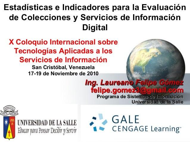 Estadísticas e Indicadores para la Evaluación de Colecciones y Servicios de Información Digital Ing. Laureano Felipe Gómez...