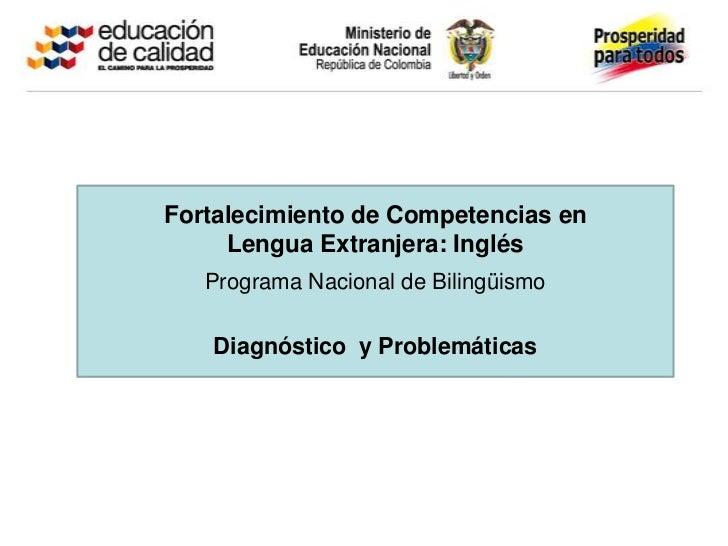 Fortalecimiento de Competencias en     Lengua Extranjera: Inglés   Programa Nacional de Bilingüismo   Diagnóstico y Proble...