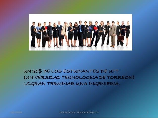 UN 25% DE LOS ESTUDIANTES DE UTT (UNIVERSIDAD TECNOLOGICA DE TORREON) LOGRAN TERMINAR UNA INGENIERIA. 10/01/2015 MALENY RO...