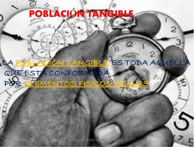 POBLACIÓN TANGIBLE LA POBLACIÒN TANGIBLE ES TODA AQUELLA QUE ESTA CONFORMADA POR ELEMENTOS FISICOS REALES. 10/01/2015 MALE...