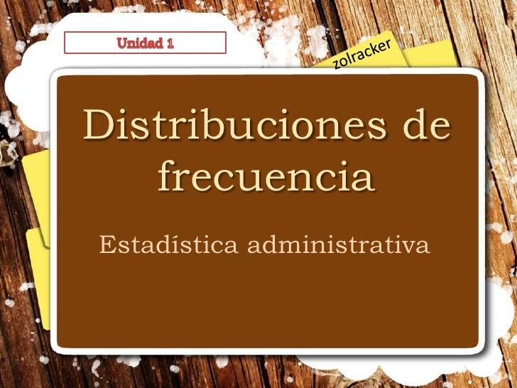 Unidad 1<br />zolracker<br />Distribuciones de frecuencia<br />Estadística administrativa<br />