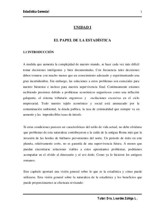 Estadística Gerencial Tutor: Dra. Lourdes Zúñiga L. 1 UNIDAD I EL PAPEL DE LA ESTADÍSTICA 1.1 INTRODUCCIÓN A medida que au...