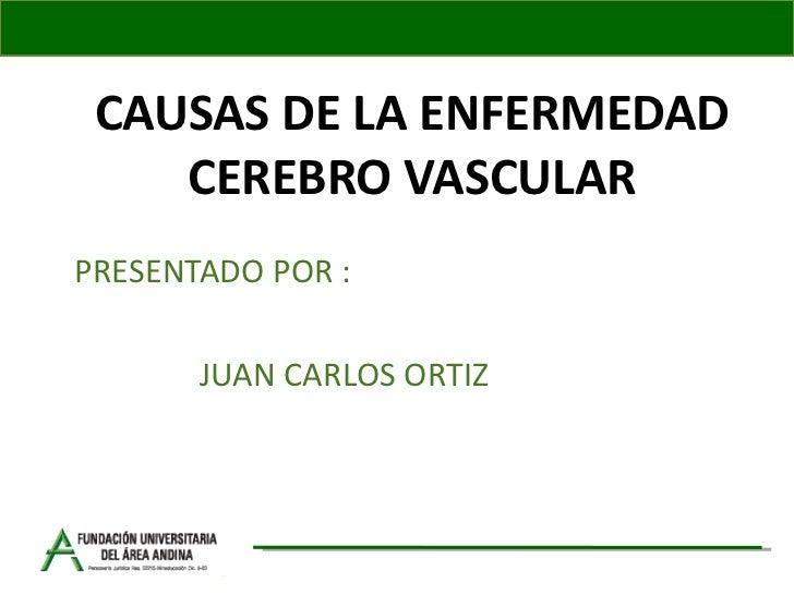 CAUSAS DE LA ENFERMEDAD CEREBRO VASCULAR PRESENTADO POR : JUAN CARLOS ORTIZ