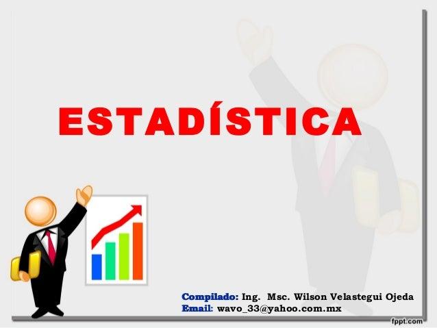 ESTADÍSTICA Compilado:Compilado: Ing. Msc. Wilson Velastegui Ojeda EmailEmail: wavo_33@yahoo.com.mx