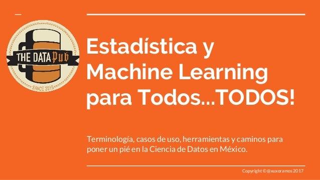 Estadística y Machine Learning para Todos...TODOS! Terminología, casos de uso, herramientas y caminos para poner un pié en...