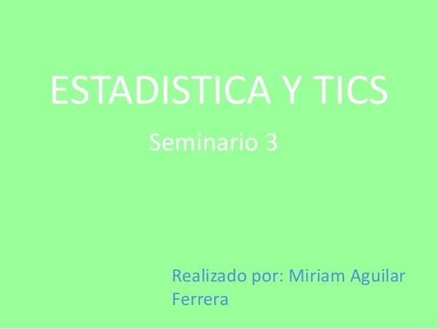 ESTADISTICA Y TICS     Seminario 3      Realizado por: Miriam Aguilar      Ferrera